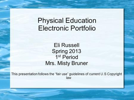 "Physical Education Electronic Portfolio Eli Russell Spring 2013 1 st Period Mrs. Misty Bruner This presentation follows the ""fair use"" guidelines of current."