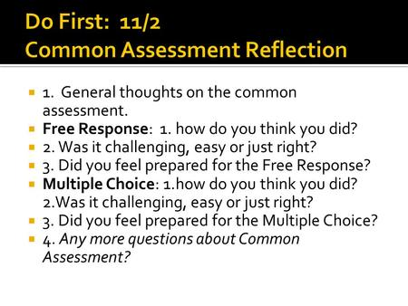  1. General thoughts on the common assessment.  Free Response: 1. how do you think you did?  2. Was it challenging, easy or just right?  3. Did you.