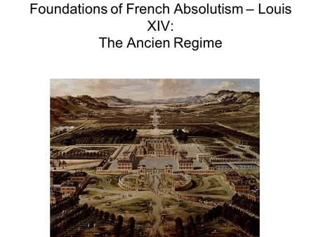 Foundations of French Absolutism – Louis XIV: The Ancien Regime.