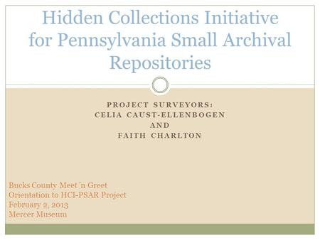 PROJECT SURVEYORS: CELIA CAUST-ELLENBOGEN AND FAITH CHARLTON Hidden Collections Initiative for Pennsylvania Small Archival Repositories Bucks County Meet.