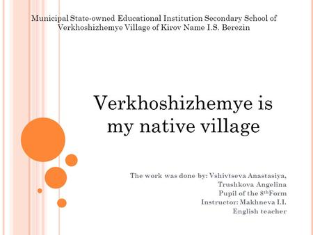 Verkhoshizhemye is my native village The work was done by: Vshivtseva Anastasiya, Trushkova Angelina Pupil of the 8 th Form Instructor: Makhneva I.I. English.