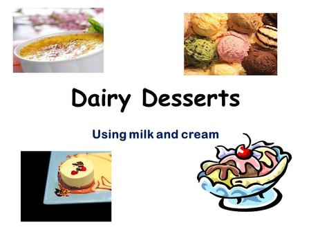 Dairy Desserts Using milk and cream. Forms of Milk available in the store : Fresh whole Evaporated Skim Low-fat 1% or 2% Flavored Sweetened condensed.