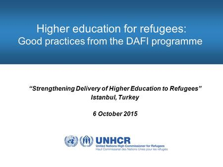"Higher education for refugees: Good practices from the DAFI programme ""Strengthening Delivery of Higher Education to Refugees"" Istanbul, Turkey 6 October."