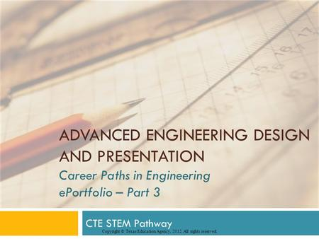 ADVANCED ENGINEERING DESIGN AND PRESENTATION Career Paths in Engineering ePortfolio – Part 3 CTE STEM Pathway Copyright © Texas Education Agency, 2012.