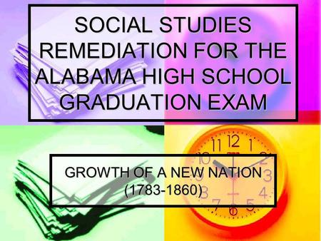 SOCIAL STUDIES REMEDIATION FOR THE ALABAMA HIGH SCHOOL GRADUATION EXAM GROWTH OF A NEW NATION (1783-1860)