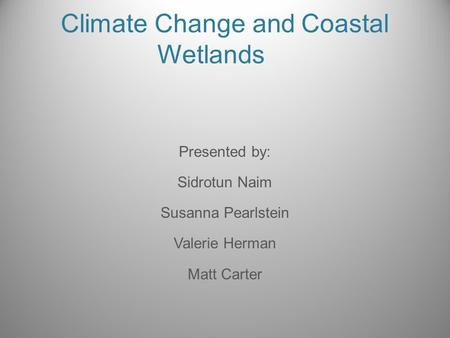 Climate Change and Coastal Wetlands Presented by: Sidrotun Naim Susanna Pearlstein Valerie Herman Matt Carter.