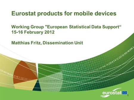 "1 Eurostat products for mobile devices Working Group European Statistical Data Support"" 15-16 February 2012 Matthias Fritz, Dissemination Unit."