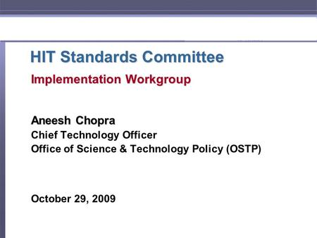 HIT Standards Committee Implementation Workgroup Aneesh Chopra Chief Technology Officer Office of Science & Technology Policy (OSTP) October 29, 2009.