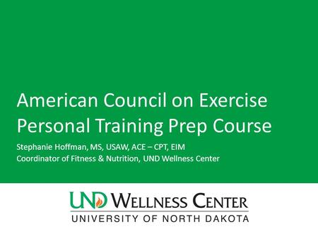 American Council on Exercise Personal Training Prep Course Stephanie Hoffman, MS, USAW, ACE – CPT, EIM Coordinator of Fitness & Nutrition, UND Wellness.