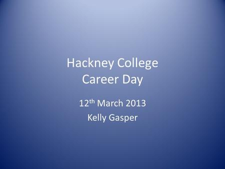 Hackney College Career Day 12 th March 2013 Kelly Gasper.