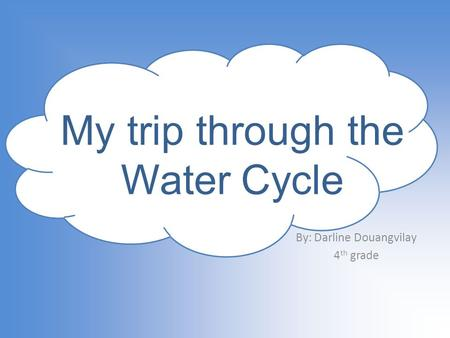 By: Darline Douangvilay 4 th grade My trip through the Water Cycle.