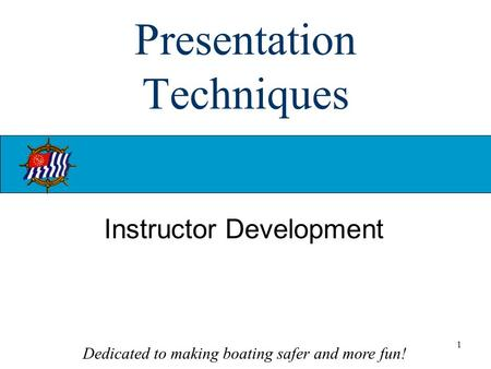 Dedicated to making boating safer and more fun! 1 Presentation Techniques Instructor Development.