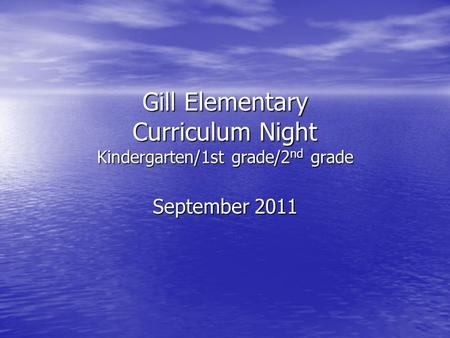 Gill Elementary Curriculum Night Kindergarten/1st grade/2 nd grade September 2011.