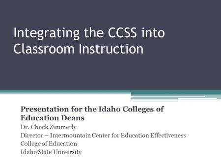 Integrating the CCSS into Classroom Instruction Presentation for the Idaho Colleges of Education Deans Dr. Chuck Zimmerly Director – Intermountain Center.