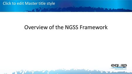 Click to edit Master title style Overview of the NGSS Framework.