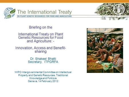Briefing on the International Treaty on Plant Genetic Resources for Food and Agriculture: - Innovation, Access and Benefit- sharing Dr. Shakeel Bhatti.