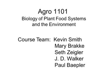 Agro 1101 Biology of Plant Food Systems and the Environment Course Team: Kevin Smith Mary Brakke Seth Zeigler J. D. Walker Paul Baepler.