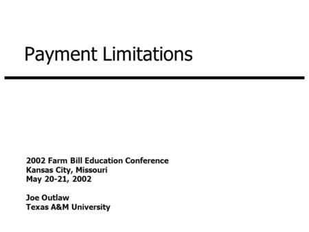 Payment Limitations 2002 Farm Bill Education Conference Kansas City, Missouri May 20-21, 2002 Joe Outlaw Texas A&M University.