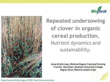 Repeated undersowing of clover in organic cereal production. Nutrient dynamics and sustainability. Anne-Kristin Løes, Bioforsk Organic Food and Farming.