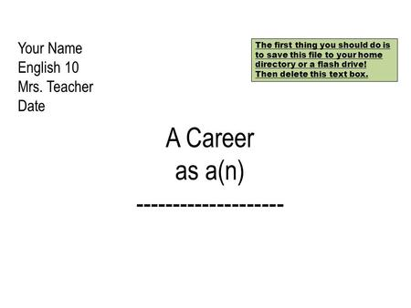 Your Name English 10 Mrs. Teacher Date A Career as a(n) -------------------- The first thing you should do is to save this file to your home directory.