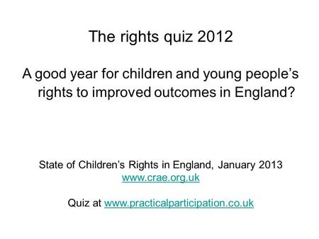 The rights quiz 2012 A good year for children and young people's rights to improved outcomes in England? State of Children's Rights in England, January.