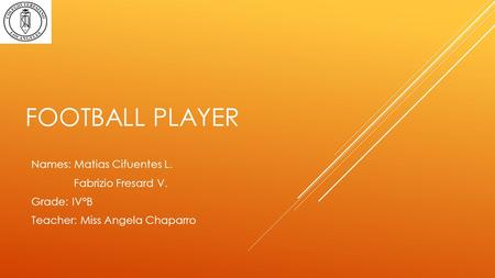 FOOTBALL PLAYER Names: Matias Cifuentes L. Fabrizio Fresard V. Grade: IV°B Teacher: Miss Angela Chaparro.