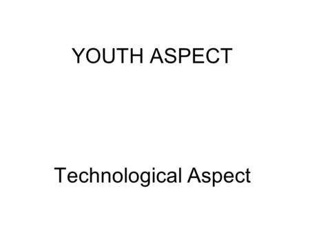 YOUTH ASPECT Technological Aspect. RESPECT FOR JUVENILE LAW/(YOUNG) HUMAN RIGHTS - specific attention to the rights of young people in society.