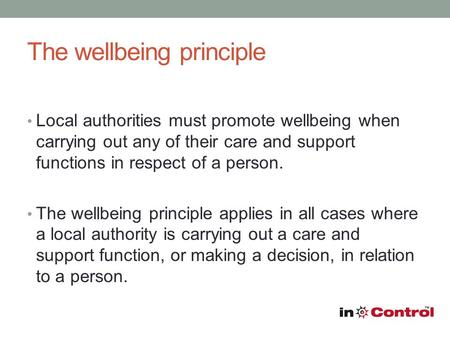 The wellbeing principle Local authorities must promote wellbeing when carrying out any of their care and support functions in respect of a person. The.