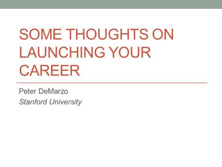 SOME THOUGHTS ON LAUNCHING YOUR CAREER Peter DeMarzo Stanford University.