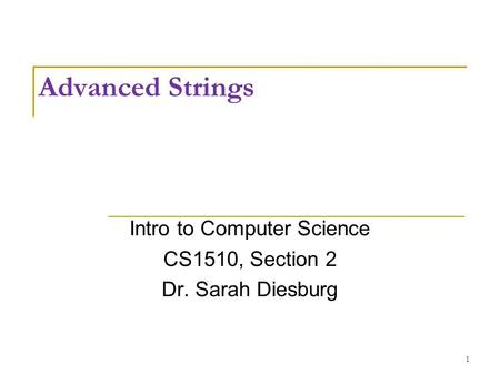 Advanced Strings Intro to Computer Science CS1510, Section 2 Dr. Sarah Diesburg 1.