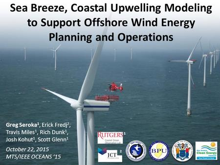 Sea Breeze, Coastal Upwelling Modeling to Support Offshore Wind Energy Planning and Operations Greg Seroka 1, Erick Fredj 2, Travis Miles 1, Rich Dunk.