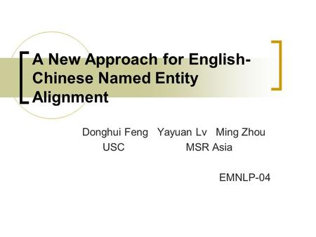 A New Approach for English- Chinese Named Entity Alignment Donghui Feng Yayuan Lv Ming Zhou USC MSR Asia EMNLP-04.