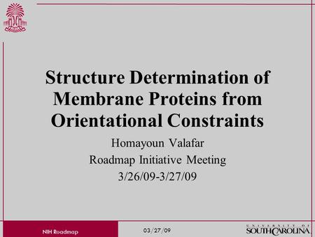 03/27/09 NIH Roadmap Structure Determination of Membrane Proteins from Orientational Constraints Homayoun Valafar Roadmap Initiative Meeting 3/26/09-3/27/09.