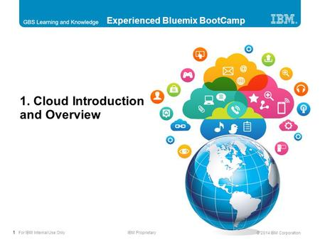 1 © 2014 IBM Corporation For IBM Internal Use OnlyIBM Proprietary 1. Cloud Introduction and Overview Experienced Bluemix BootCamp.