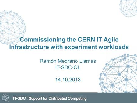 Commissioning the CERN IT Agile Infrastructure with experiment workloads Ramón Medrano Llamas IT-SDC-OL 14.10.2013.