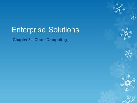 Enterprise Solutions Chapter 8 – Cloud Computing.