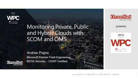 Presenta  – - +39 02 365738.11 - #wpc15it1 Monitoring Private, Public and Hybrid Clouds with SCOM and OMS Andrea Pogna Microsoft.