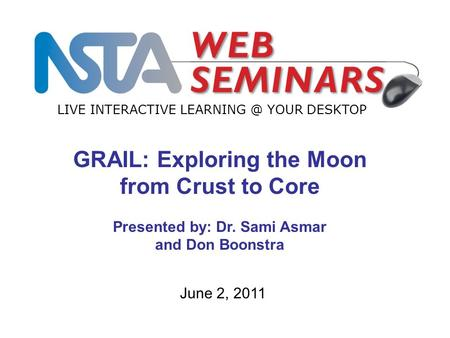 LIVE INTERACTIVE YOUR DESKTOP June 2, 2011 GRAIL: Exploring the Moon from Crust to Core Presented by: Dr. Sami Asmar and Don Boonstra.