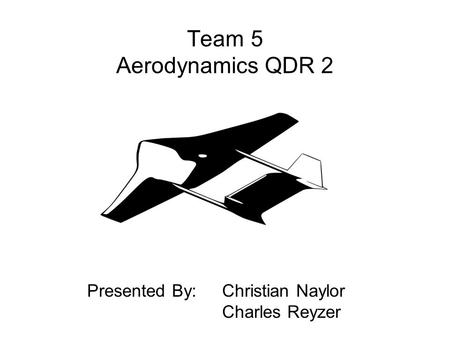 Team 5 Aerodynamics QDR 2 Presented By: Christian Naylor Charles Reyzer.