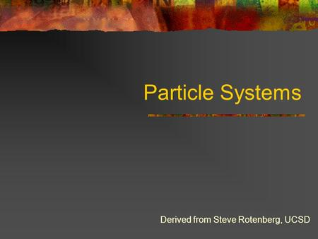 Particle Systems Derived from Steve Rotenberg, UCSD.