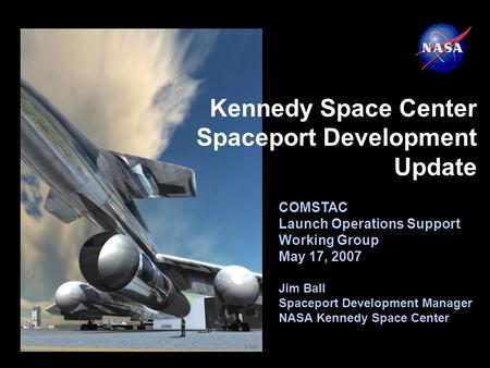 COMSTAC Launch Operations Support Working Group May 17, 2007 Jim Ball Spaceport Development Manager NASA Kennedy Space Center Kennedy Space Center Spaceport.