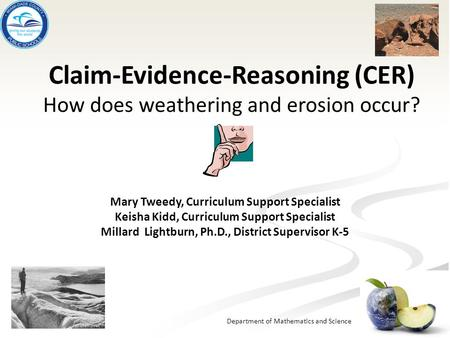 Department of Mathematics and Science Claim-Evidence-Reasoning (CER) How does weathering and erosion occur? Mary Tweedy, Curriculum Support Specialist.