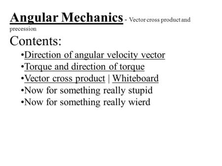 Angular Mechanics - Vector cross product and precession Contents: Direction of angular velocity vector Torque and direction of torque Vector cross product.