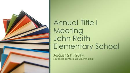 August 21 st, 2014 Louise Roachford-Gould, Principal Annual Title I Meeting John Reith Elementary School.
