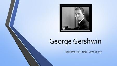 George Gershwin September 26, 1898 – June 11, 137.