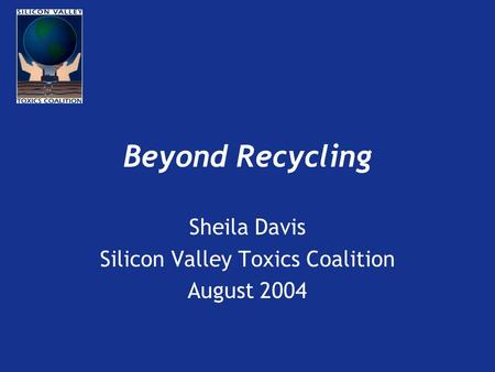 Beyond Recycling Sheila Davis Silicon Valley Toxics Coalition August 2004.