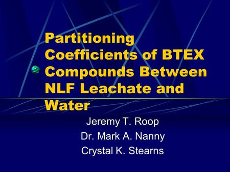 Partitioning Coefficients of BTEX Compounds Between NLF Leachate and Water Jeremy T. Roop Dr. Mark A. Nanny Crystal K. Stearns.