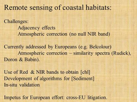 Remote sensing of coastal habitats: Challenges: Adjacency effects Atmospheric correction (no null NIR band) Currently addressed by Europeans (e.g. Belcolour)