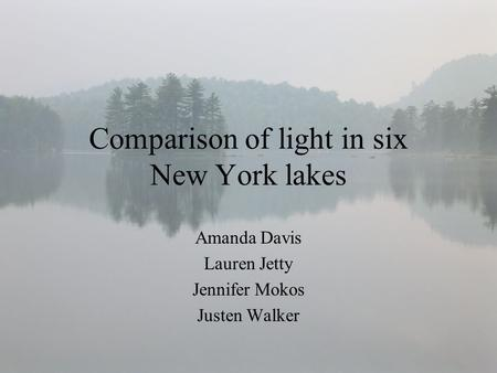 Comparison of light in six New York lakes Amanda Davis Lauren Jetty Jennifer Mokos Justen Walker.