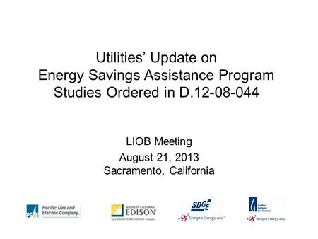 Utilities' Update on Energy Savings Assistance Program Studies Ordered in D.12-08-044 LIOB Meeting August 21, 2013 Sacramento, California.